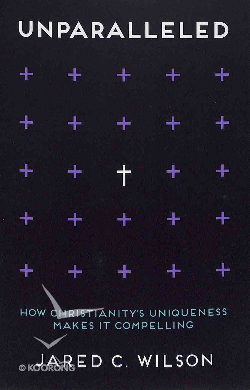 Unparalleled: How Christianity's Uniqueness Makes It Compelling Paperback