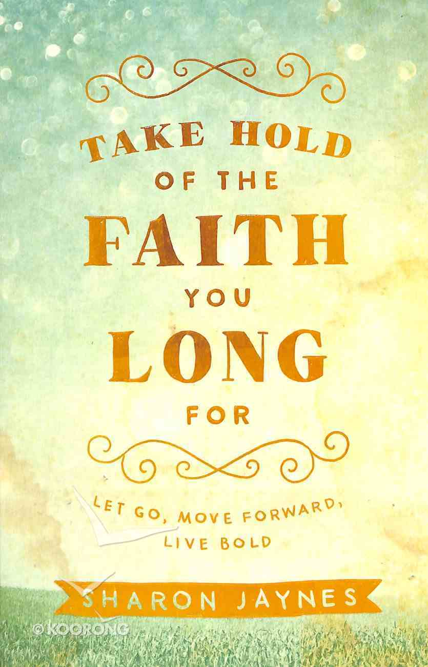 Take Hold of the Faith You Long For: Let Go, Move Forward, Live Bold Paperback