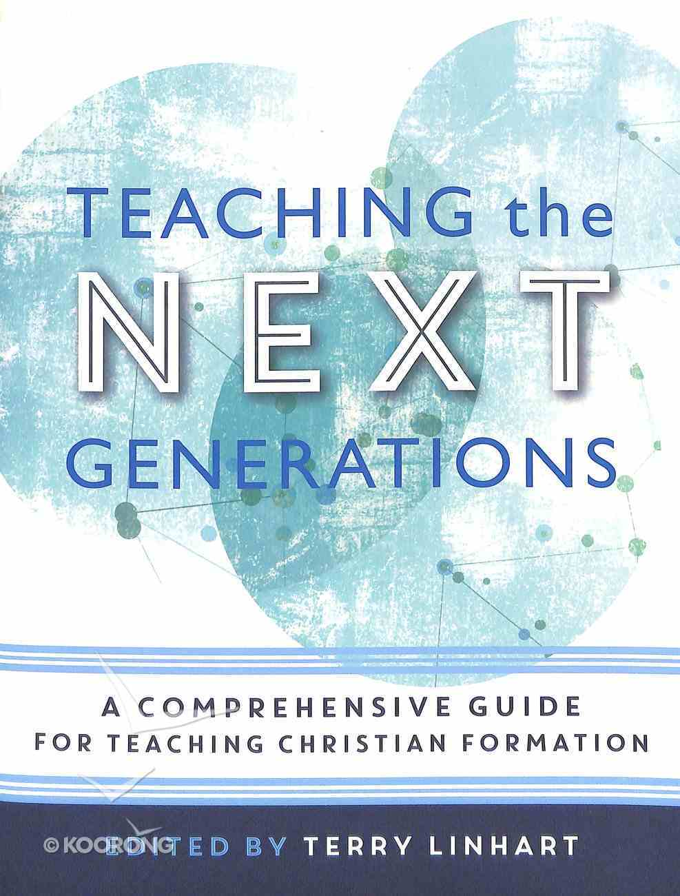 Teaching the Next Generations: A Comprehensive Guide For Teaching Christian Formation Paperback
