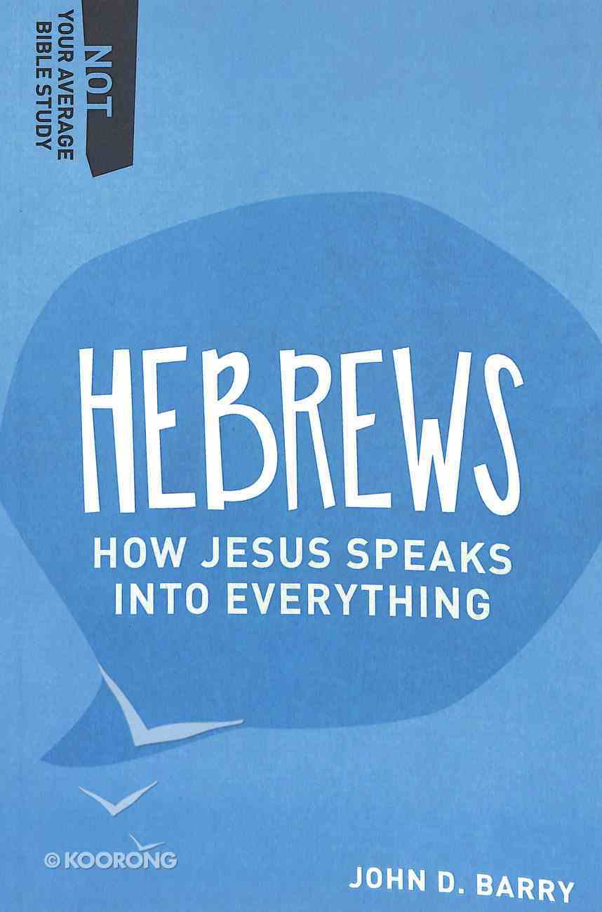 Hebrews - How Jesus Speaks Into Everything (Not Your Average Bible Study Series) Paperback