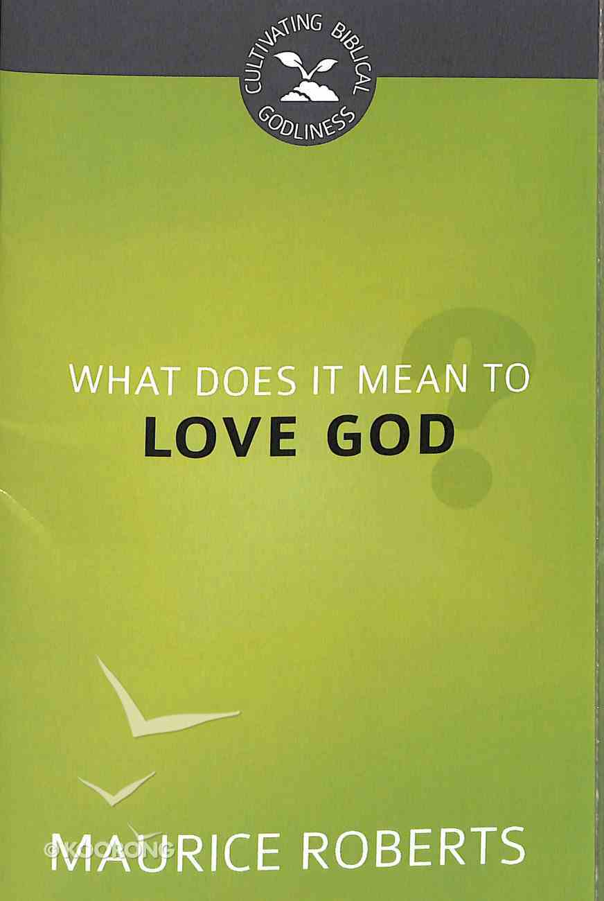 What Does It Mean to Love God? (#02 in Cultivating Biblical Godliness Series) Booklet
