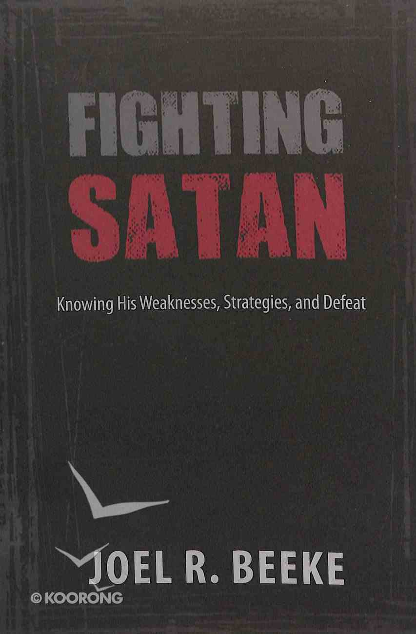 Fighting Satan: Knowing His Weaknesses, Strategies, and Defeat Paperback