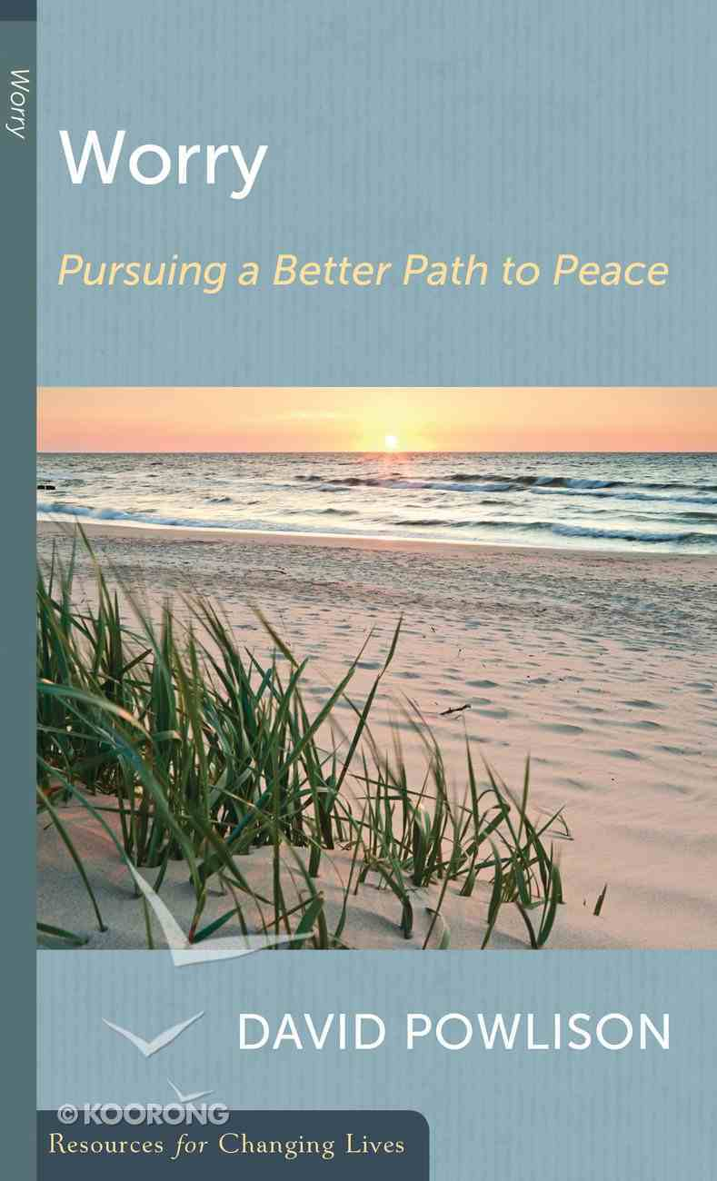 Worry: Pursuing a Better Path to Peace (Resources For Changing Lives Series) Booklet