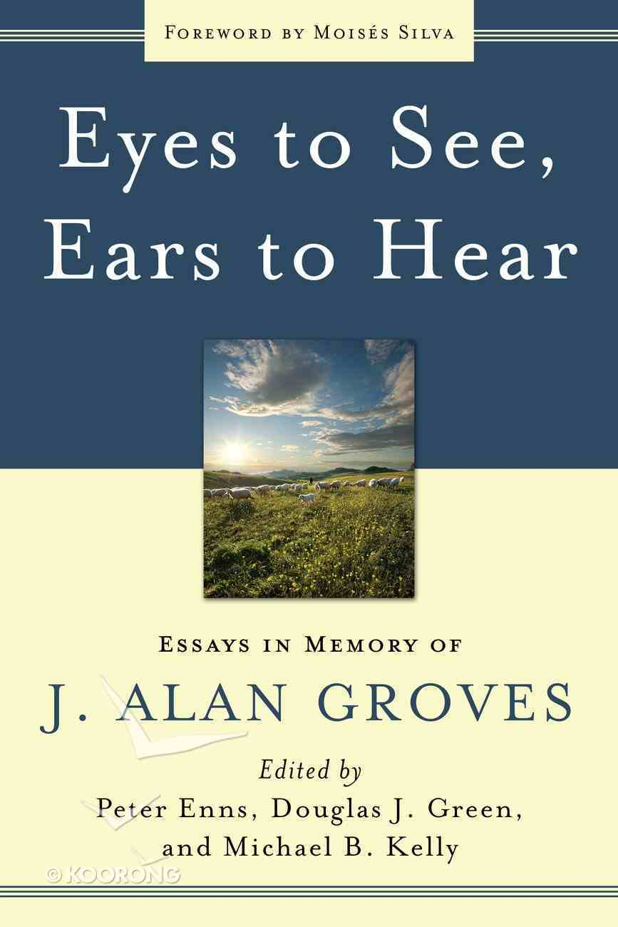 Eyes to See, Ears to Hear: Essays in Memory of J Alan Groves Paperback
