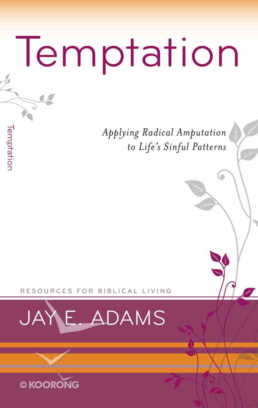 Temptation - Applying Radical Amputation to Life's Sinful Patterns (Resources For Biblical Living Series) Booklet