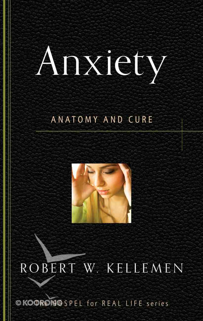 Anxiety: Anatomy and Cure (Gospel For Real Life Counseling Booklets Series) Booklet