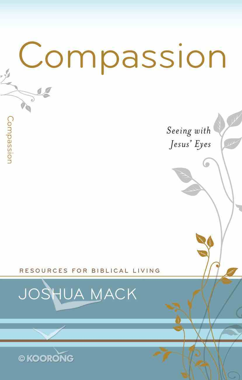 Compassion - Seeing With Jesus' Eyes (#15 in Resources For Biblical Living Series) Paperback