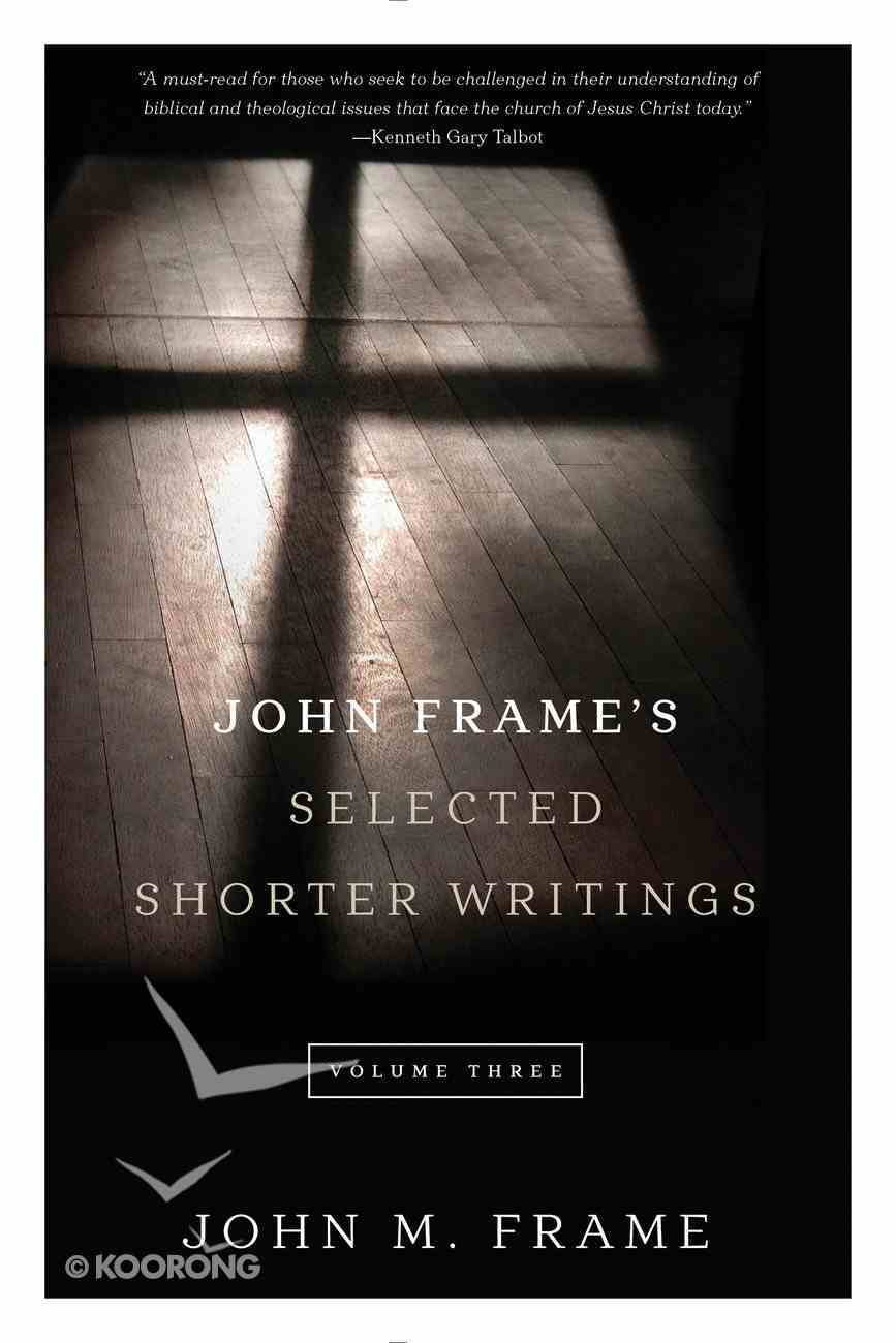 John Frame's Selected Shorter Writings (Volume 3) Paperback
