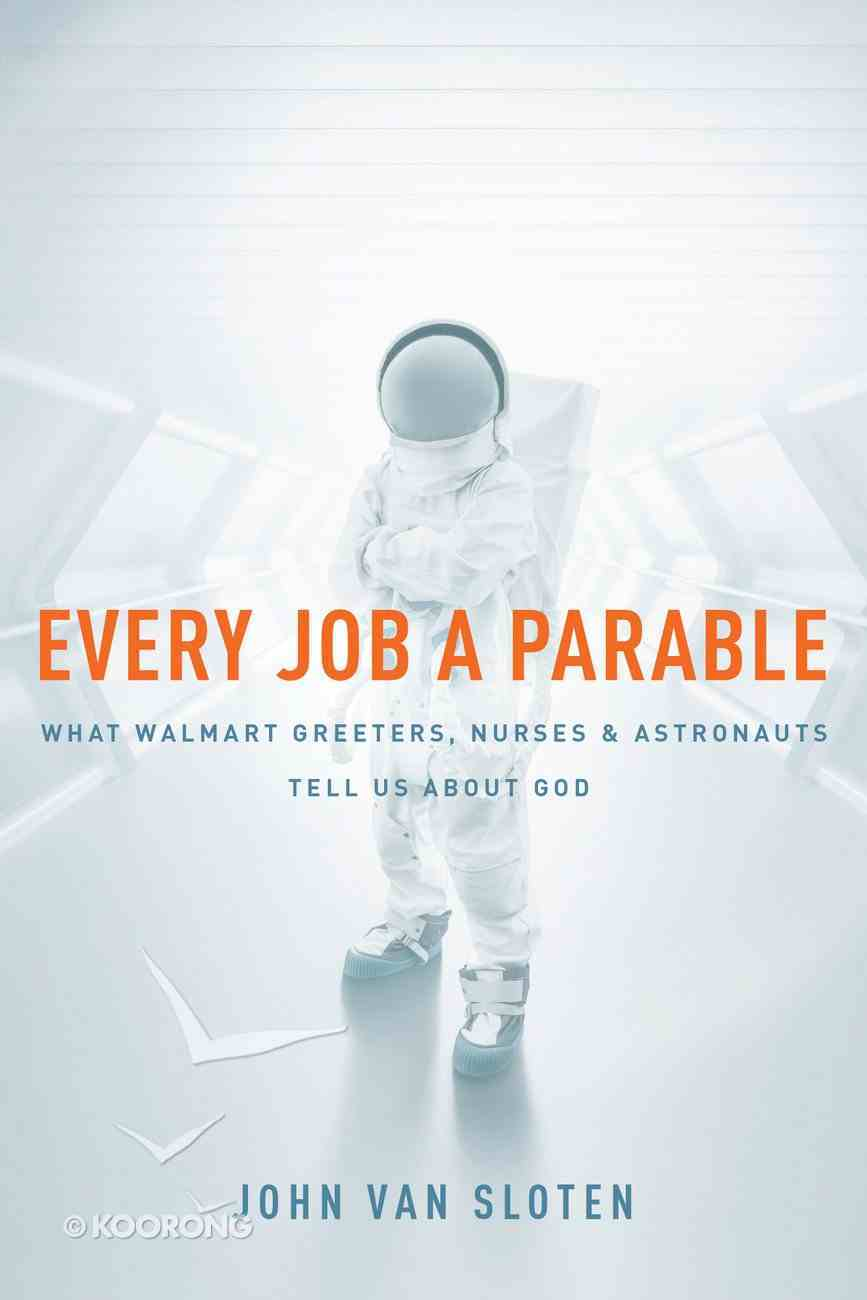Every Job a Parable: What Walmart Greeters, Nurses, and Astronauts Tell Us About God Paperback