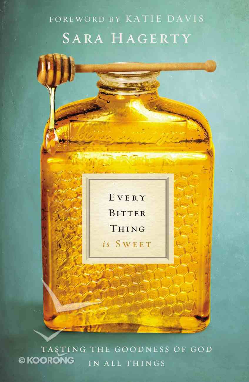 Every Bitter Thing is Sweet: Tasting the Goodness of God in All Things Hardback