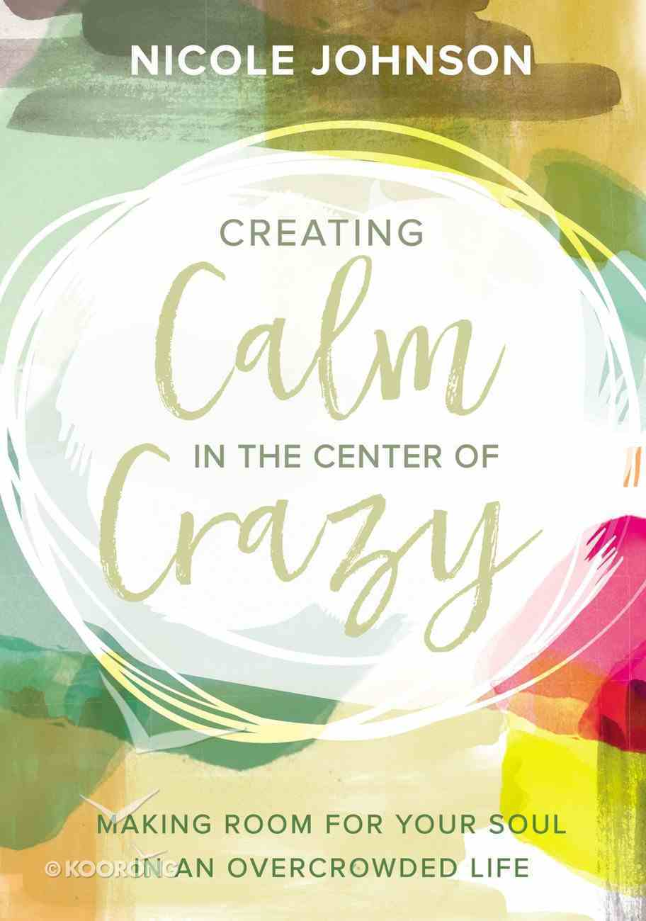 Creating Calm in the Center of Crazy: Making Room For Your Soul in An Overcrowded Life Hardback
