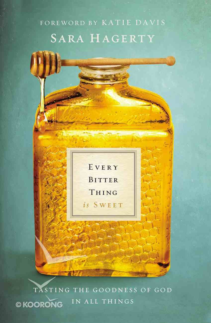 Every Bitter Thing is Sweet: Tasting the Goodness of God in All Things Paperback
