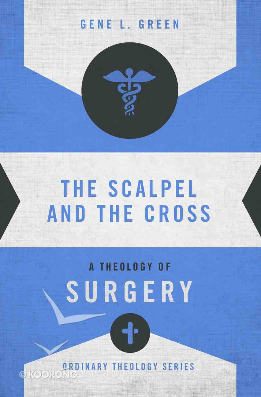 Scalpel and the Cross, The: A Theology of Surgery (Zondervan's Ordinary Theology Series) Paperback