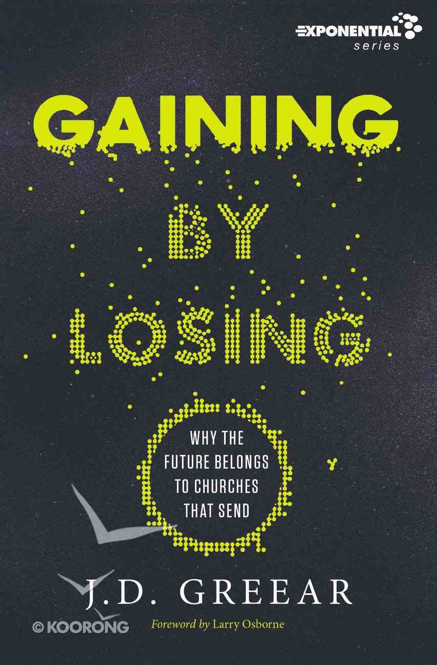Gaining By Losing: Why the Future Belongs to Churches That Send Paperback