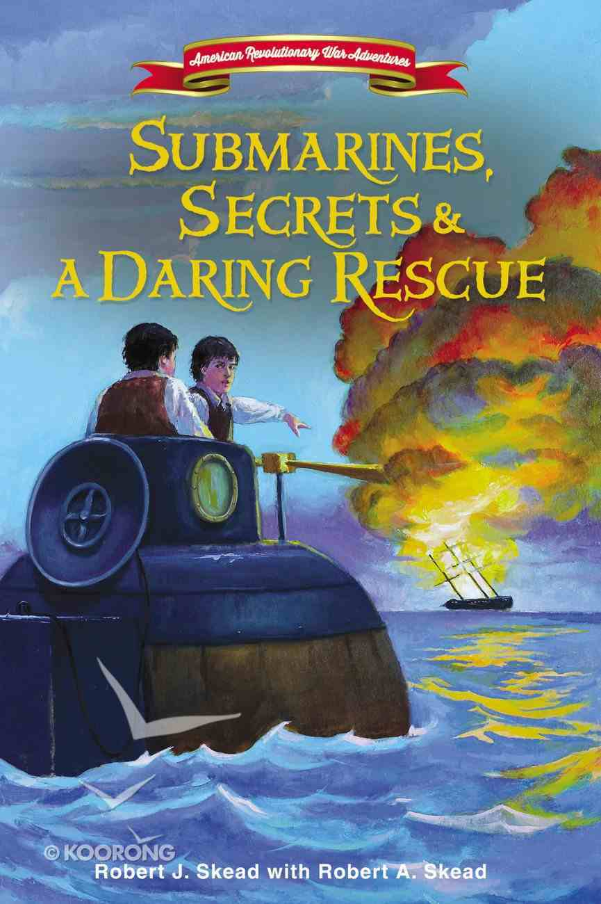 Submarines, Secrets and a Daring Rescue (#02 in American Revolutionary War Adventures Series) Hardback