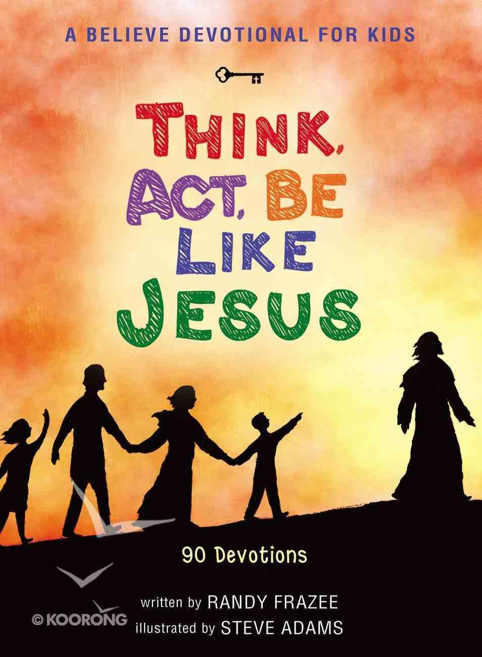 Believe Devotional For Kids: Think, Act, Be Like Jesus, a Hardback