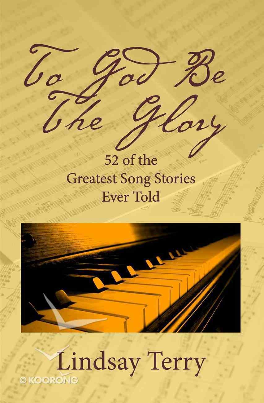 To God Be the Glory: 52 of the Greatest Song Stories Ever Told Paperback