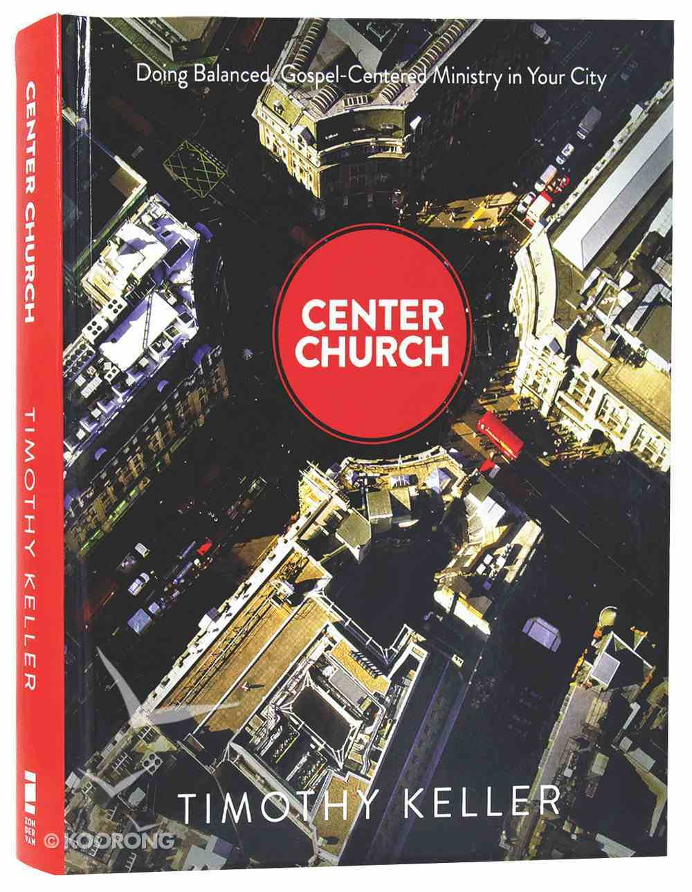 Center Church: Doing Balanced, Gospel-Centered Ministry in Your City Hardback