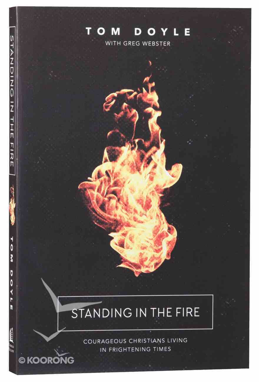Standing in the Fire: How Courageous Christians Are Living By Faith in Frightening Times Paperback