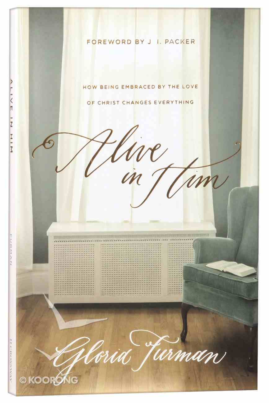 Alive in Him: How Being Embraced By the Love of Christ Changes Everything Paperback
