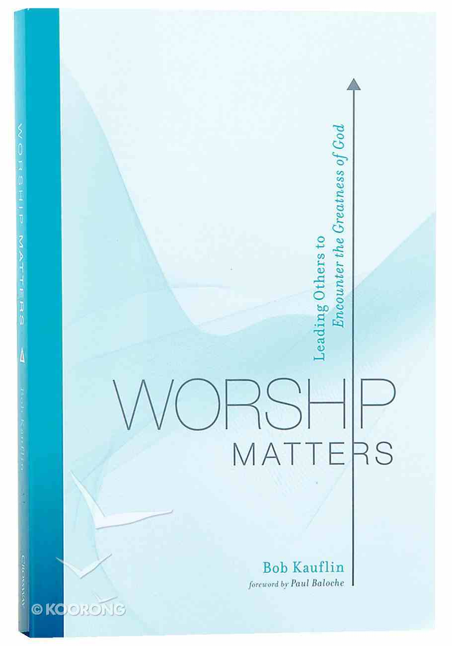 Worship Matters: Leading Others to Encounter the Greatness of God Paperback