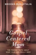 Gospel Centered Mom: The Freeing Truth About What Your Kids Really Need image