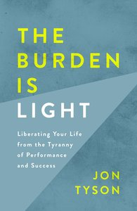 Product: Burden Is Light, The: Liberating Your Life From The Tyranny Of Performance And Success Image