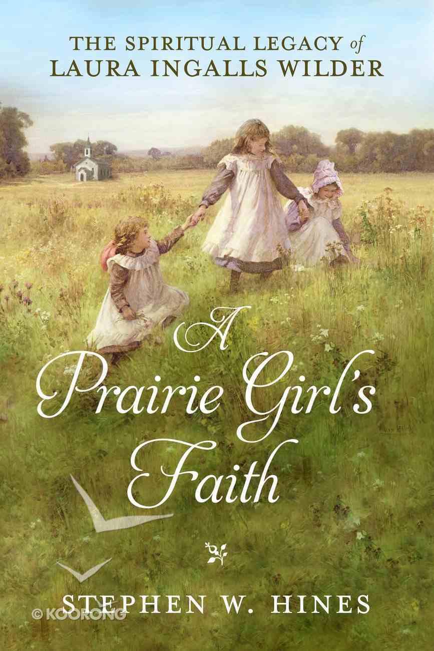 A Prairie Girl's Faith: The Spiritual Legacy of Laura Ingalls Wilder Hardback