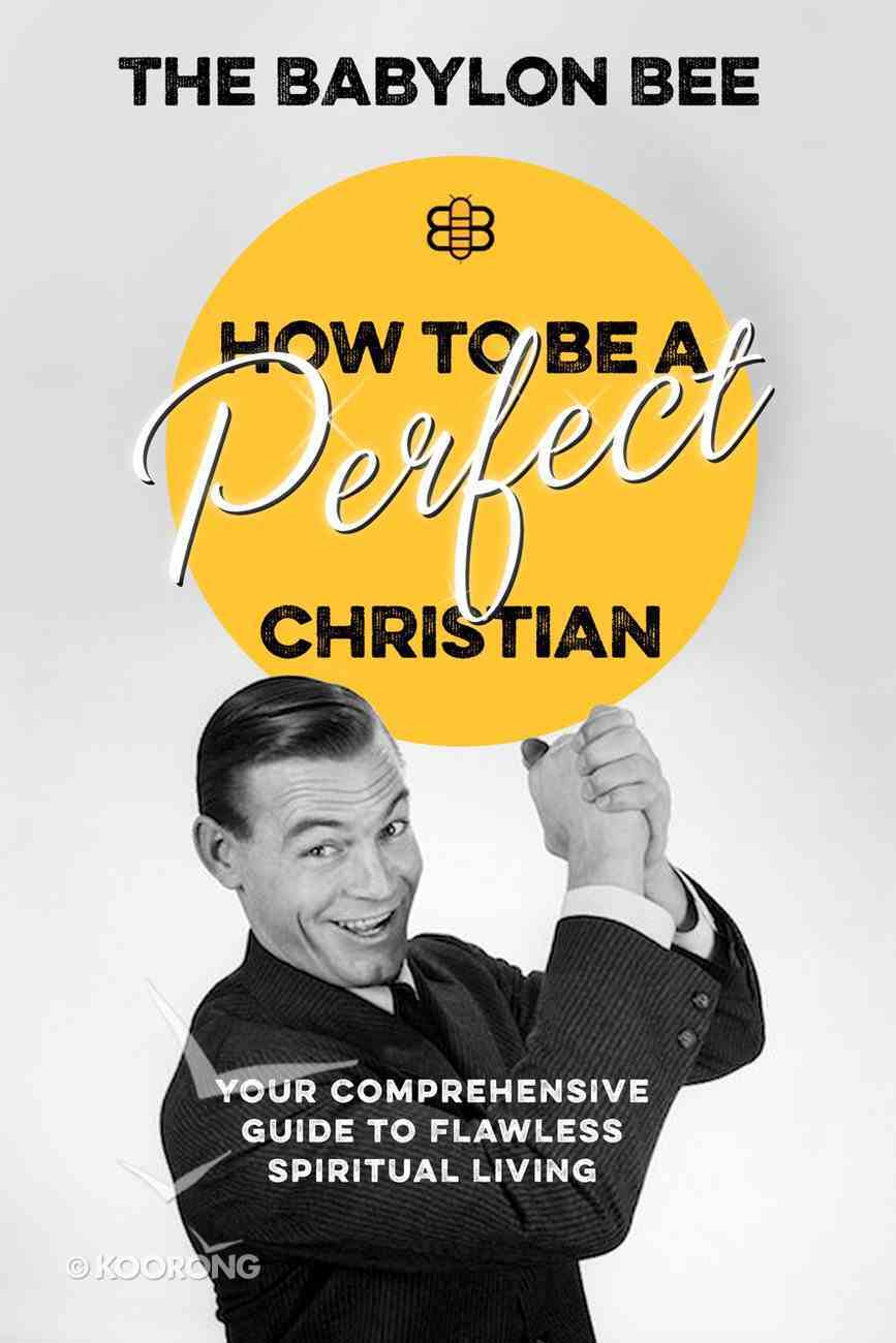 How to Be a Perfect Christian: Your Comprehensive Guide to Flawless Spiritual Living Hardback
