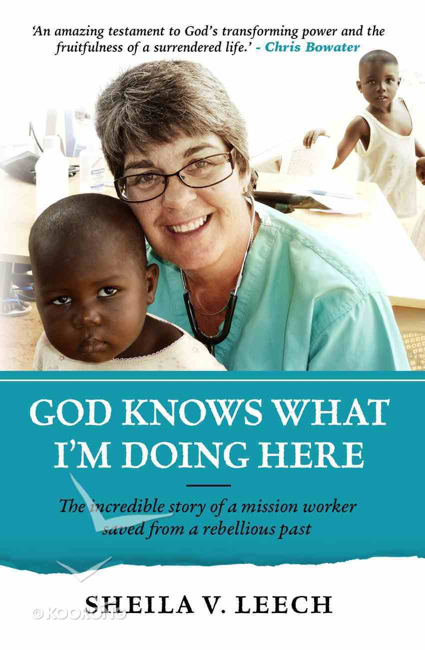 God Knows What I'm Doing Here: The Incredible Story of a Mission Worker Saved From a Rebellious Past Paperback