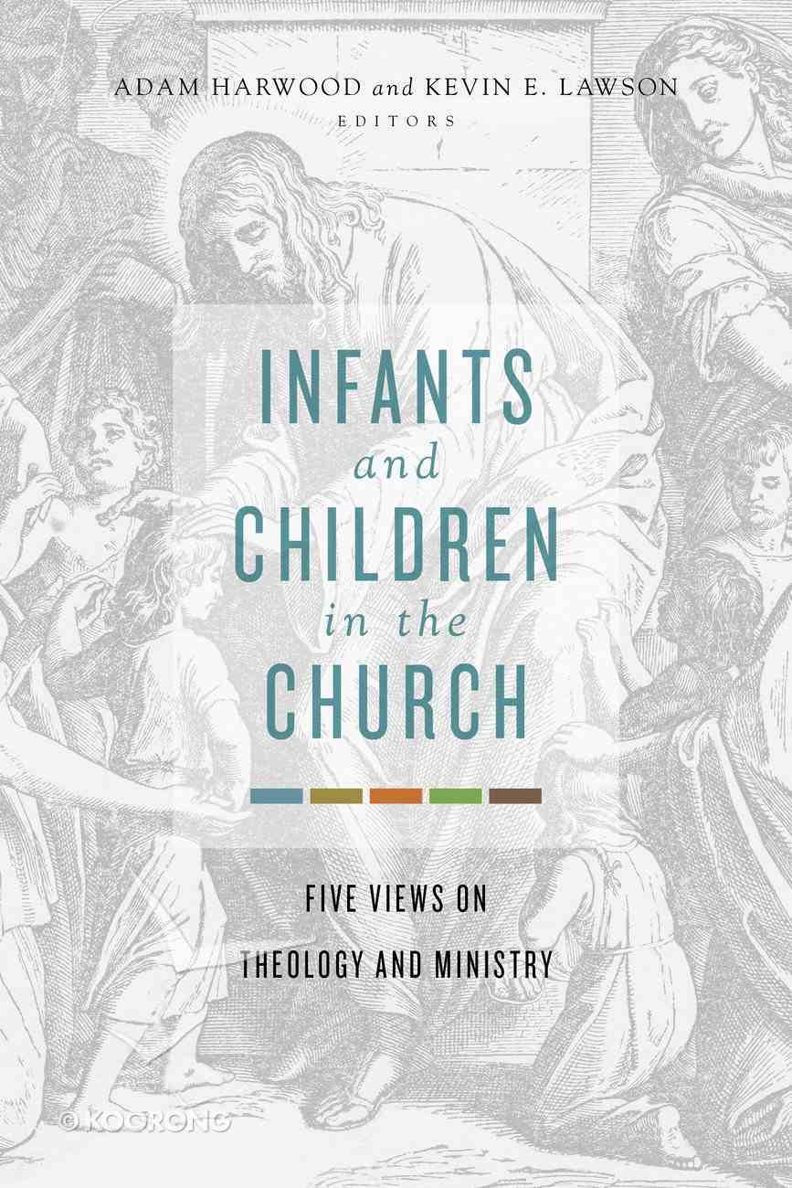 Infants and Children in the Church: Five Views on Theology and Ministry Paperback