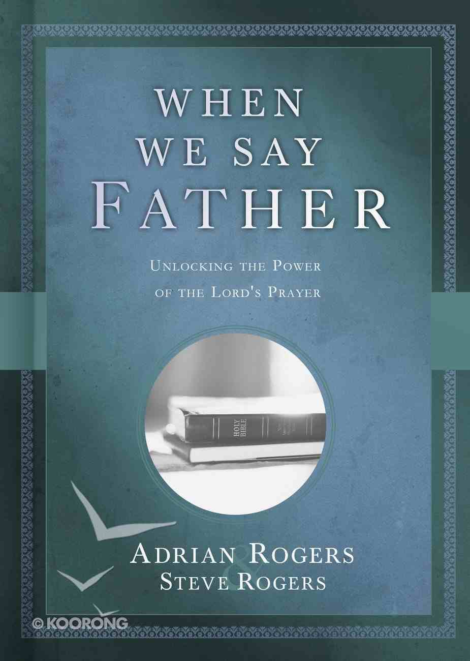 When We Say Father: Unlocking the Power of the Lord's Prayer Hardback