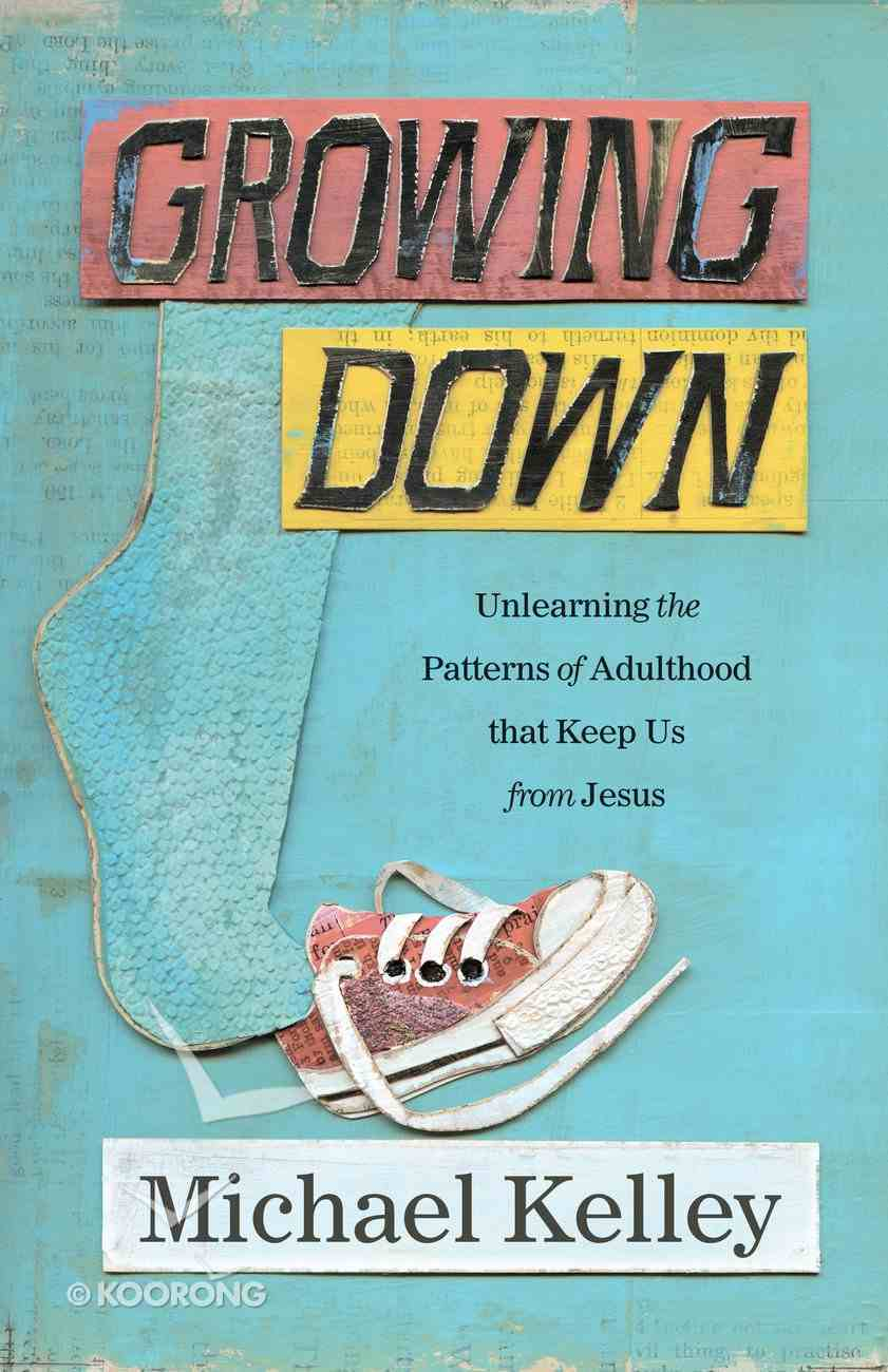 Growing Down: Unlearning the Patterns of Adulthood That Keep Us From Jesus Paperback