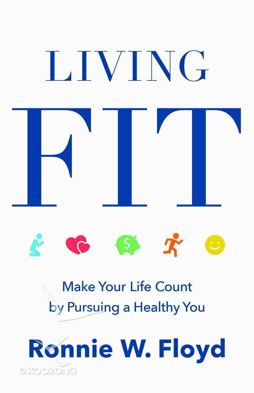 Living Fit: Make Your Life Count By Pursuing a Healthy You Paperback