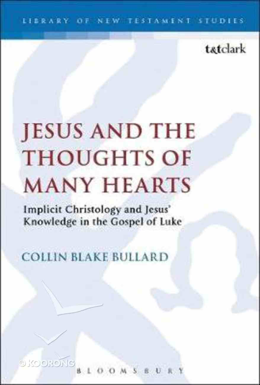 Jesus and the Thoughts of Many Hearts: Implicit Christology and Jesus' Knowledge in the Gospel of Luke (Library Of New Testament Studies Series) Paperback