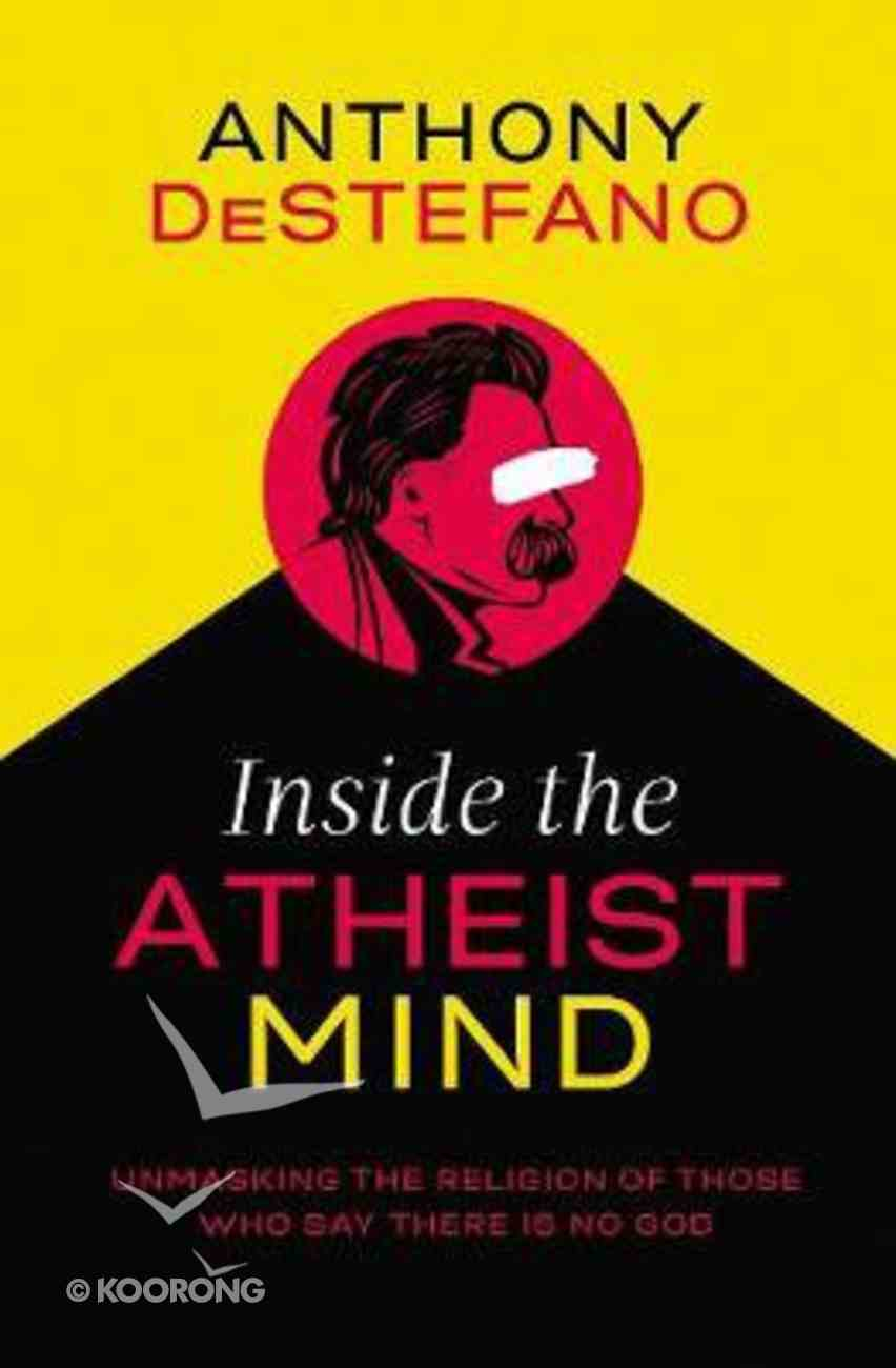 Inside the Atheist Mind: Unmasking the Religion of Those Who Say There is No God Hardback