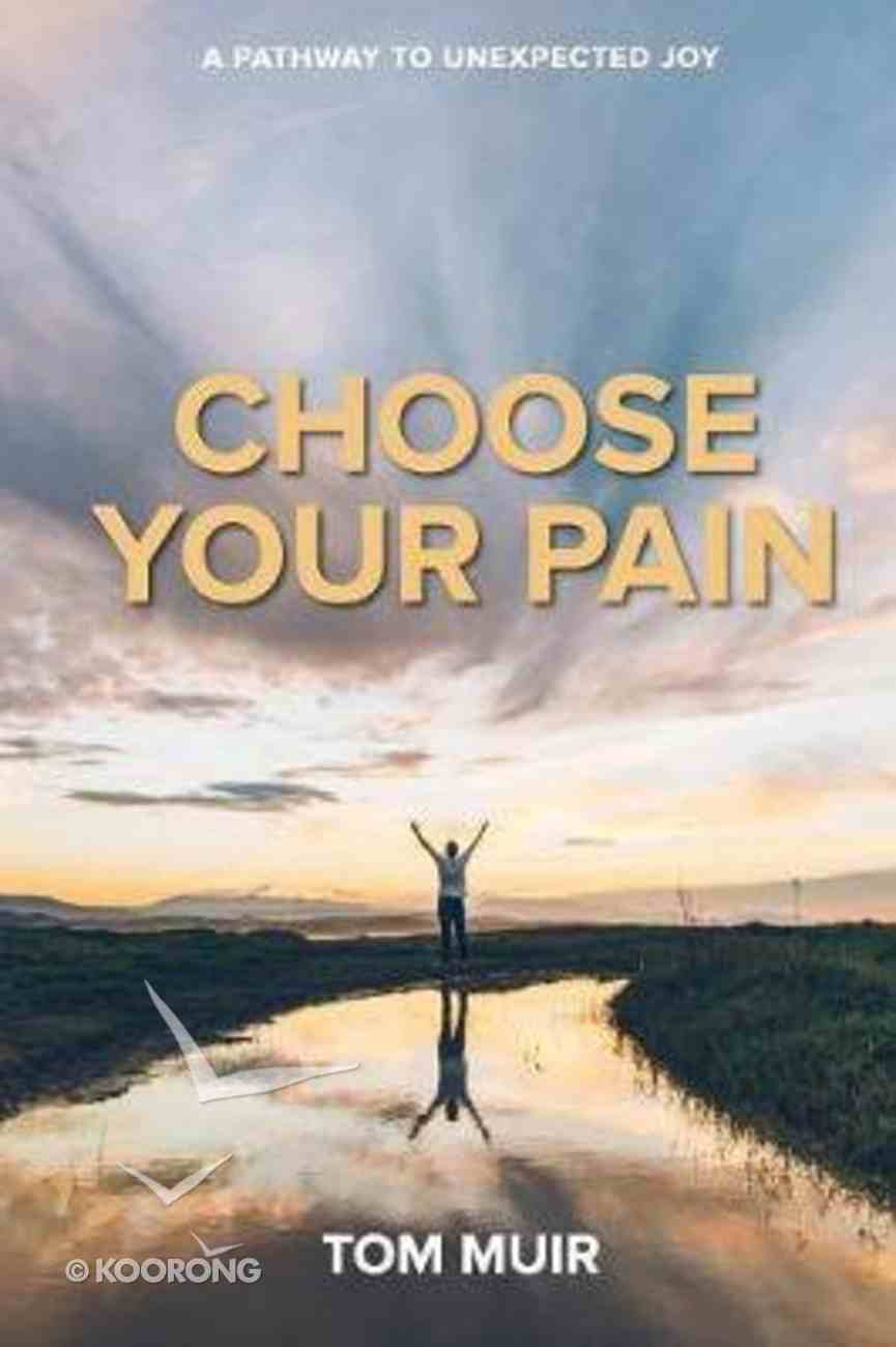 Choose Your Pain: A Pathway to Unexpected Joy Paperback