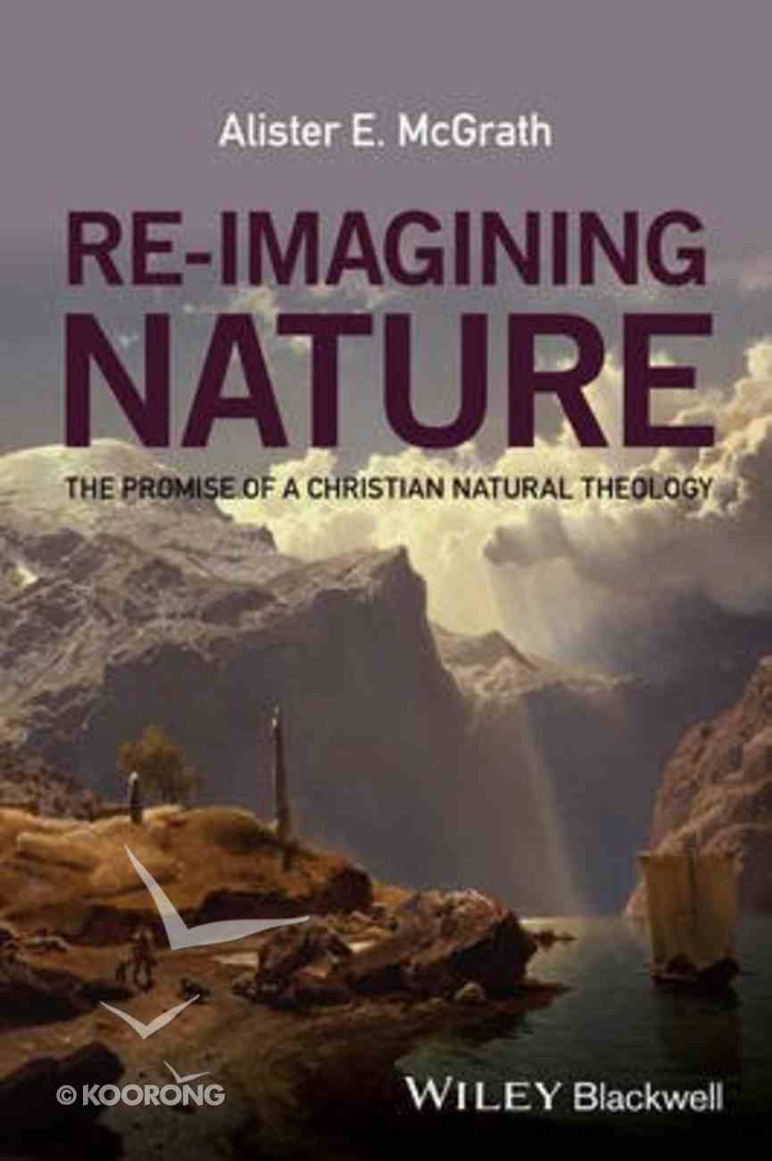 Re-Imagining Nature: The Promise of a Christian Natural Theology Paperback
