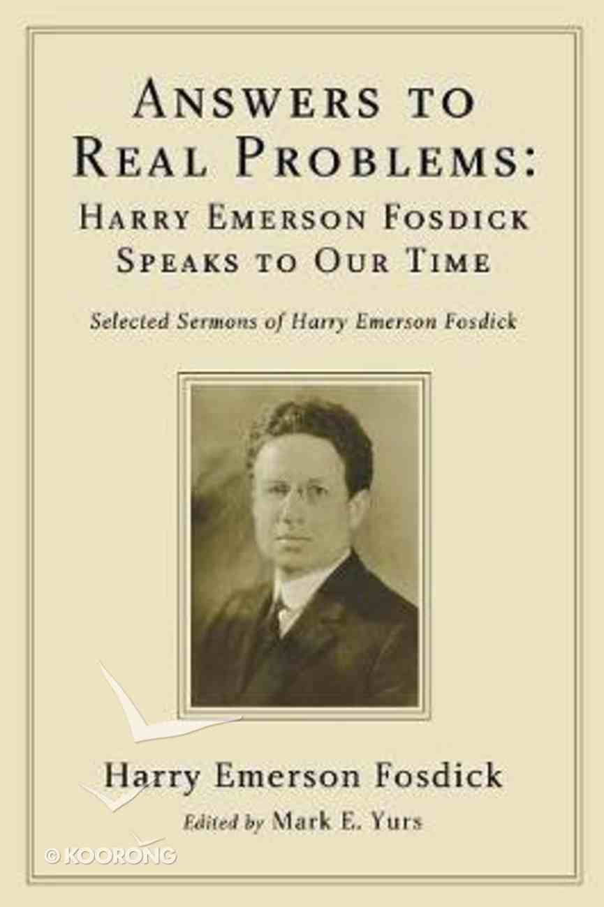 Answers to Real Problems: Harry Emerson Fosdick Speaks to Our Time: Selected Sermons of Harry Emerson Fosdick Paperback