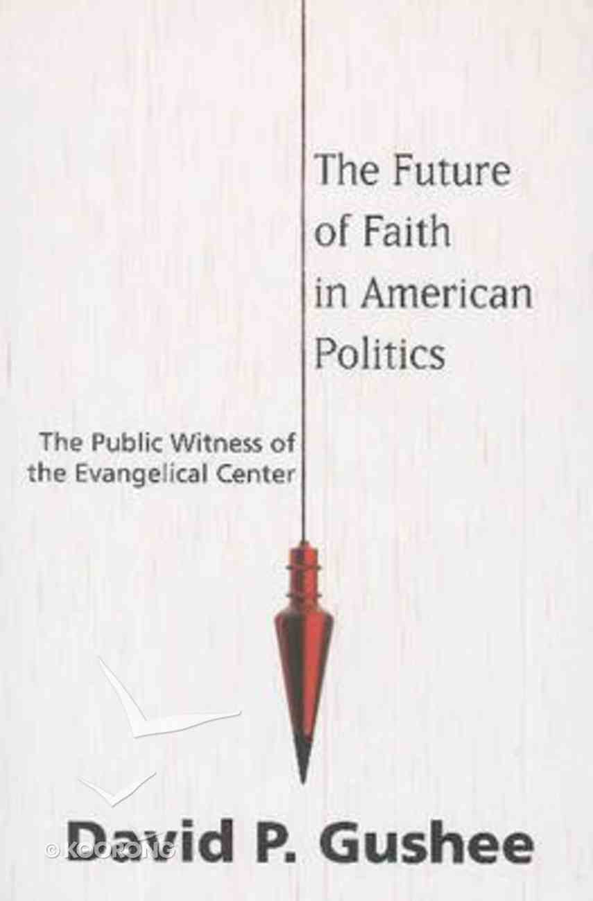 The Future of Faith in American Politics: The Public Witness of the Evangelical Center Paperback