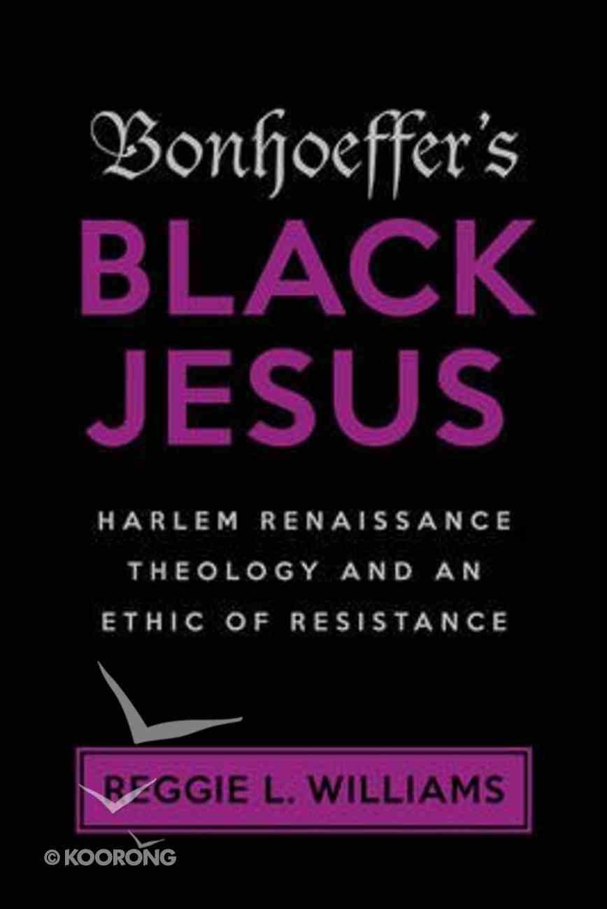 Bonhoeffer's Black Jesus: Harlem Renaissance Theology and An Ethic of Resistance Paperback