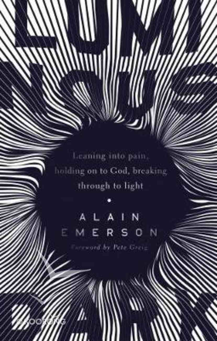 Luminous Dark: Leaning Into Pain, Holding on to God, Breaking Through to Light Paperback