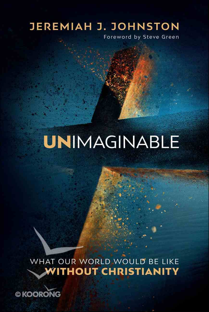 Unimaginable: What Our World Would Be Like Without Christianity Hardback