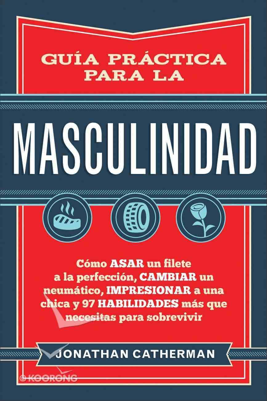 Gua Prctica Para La Masculinidad: Como Asar Un Filete a La Perfeccion, Cambiar Un Neumatico, Impresionar a Una Chica Y 97 Habilidades Mas Que Necesi Paperback