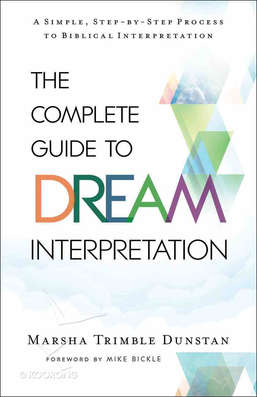 The Complete Guide to Dream Interpretation: A Simple, Step-By-Step Process to Biblical Interpretation Paperback