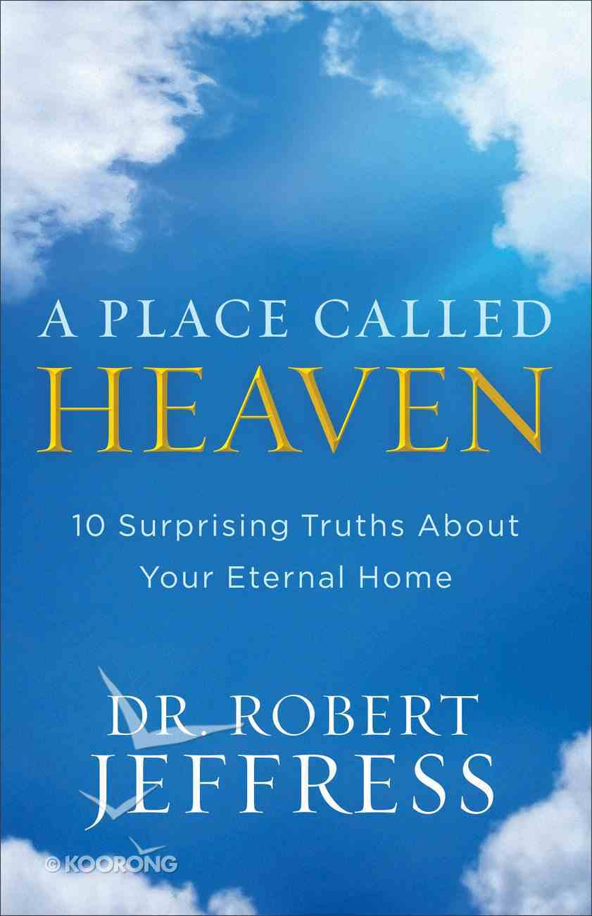 A Place Called Heaven: 10 Surprising Truths About Your Eternal Home Hardback