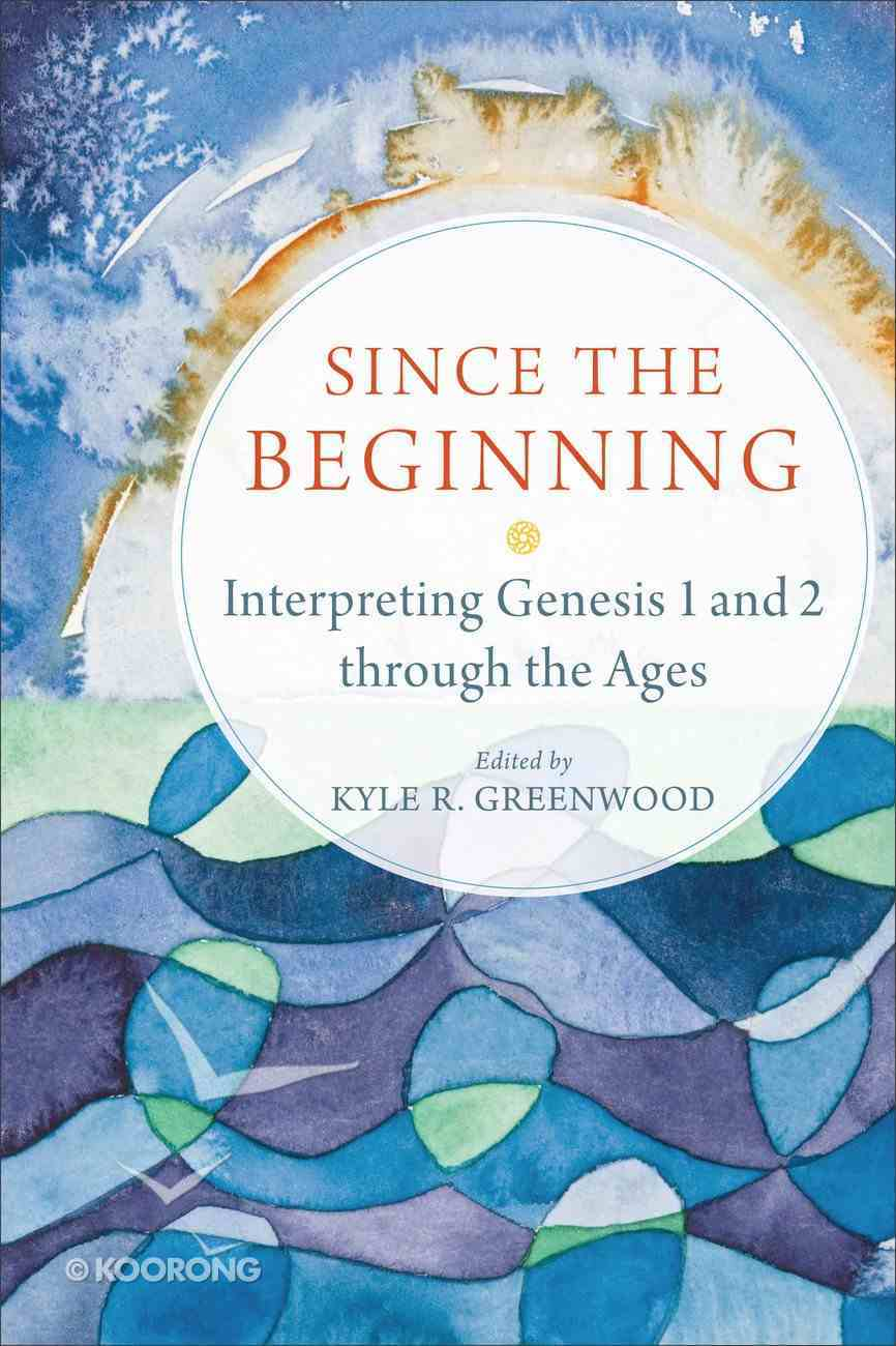 Since the Beginning: Interpreting Genesis 1 and 2 Through the Ages Paperback