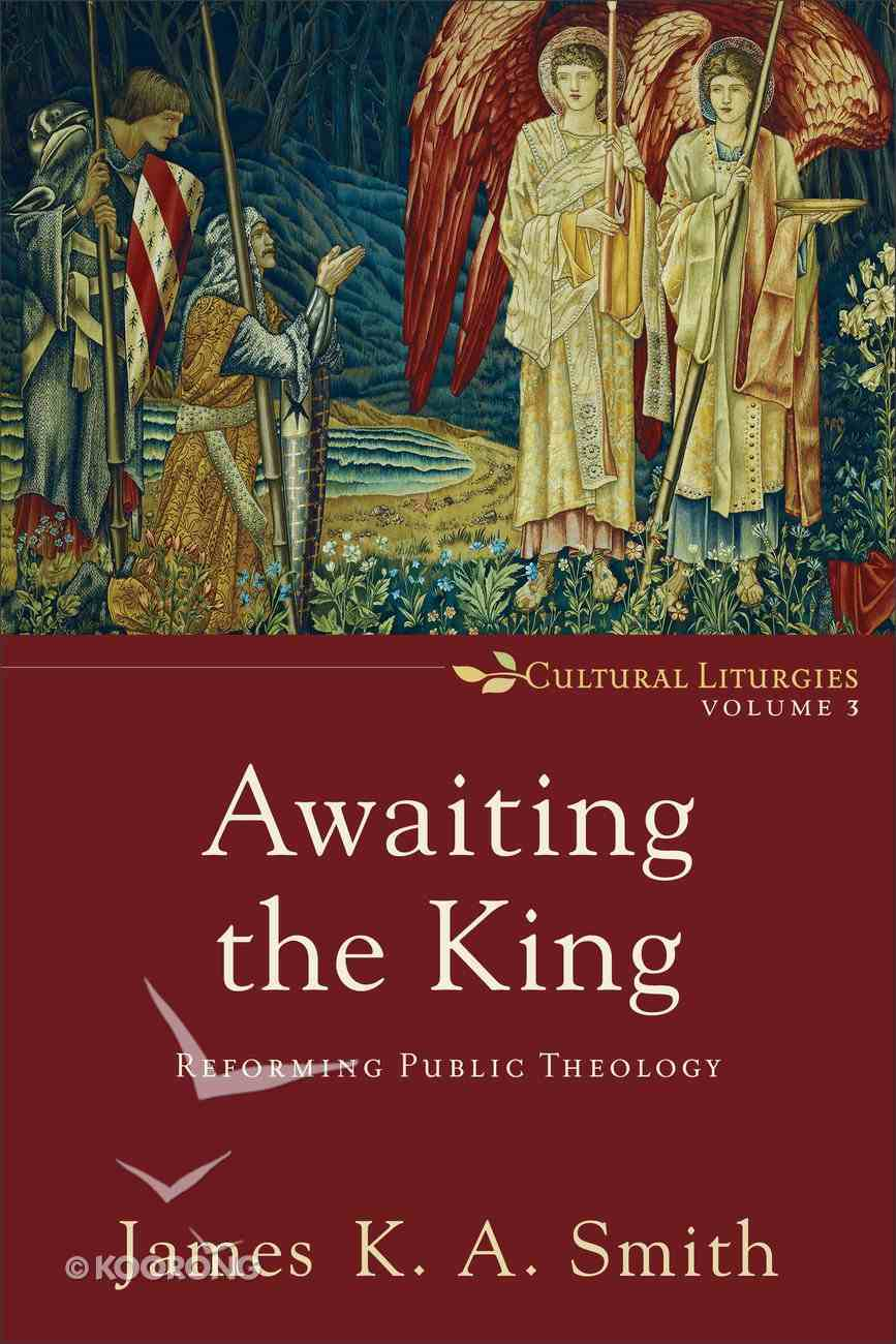 Awaiting the King: Reforming Public Theology (#03 in Cultural Liturgies Series) Paperback