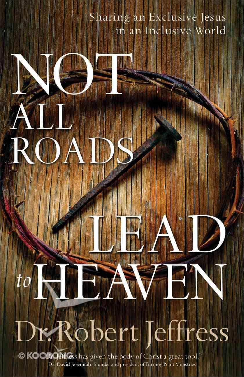 Not All Roads Lead to Heaven: Sharing An Exclusive Jesus in An Inclusive World Paperback