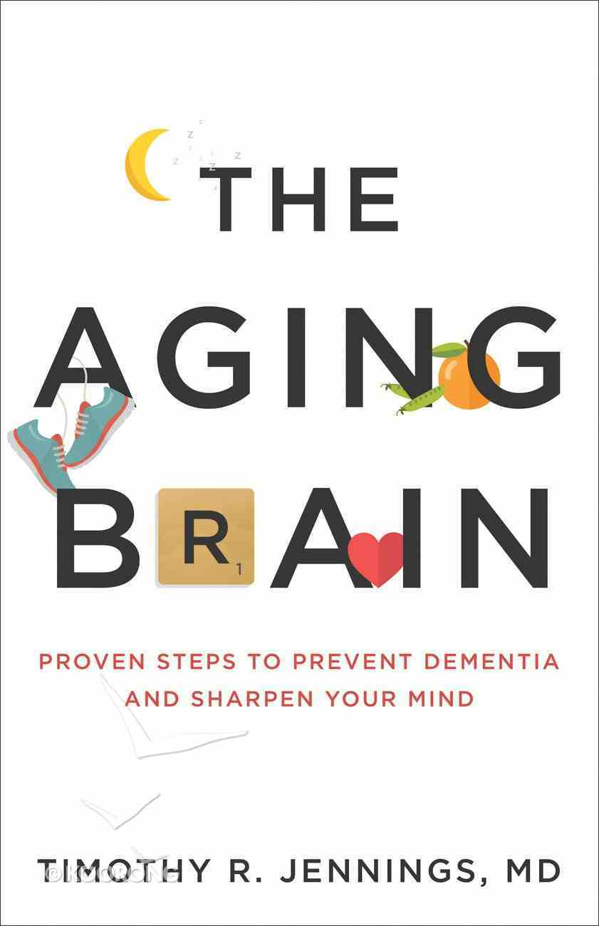 The Aging Brain: Proven Steps to Prevent Dementia and Sharpen Your Mind Paperback